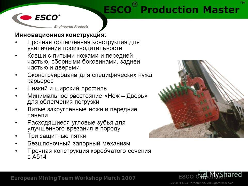 ESCO Corporation ©2006 ESCO Corporation. All Rights Reserved. European Mining Team Workshop March 2007 ® ESCO ® Production Master Инновационная конструкция: Прочная облегчённая конструкция для увеличения производительности Ковши с литыми ножами и пер