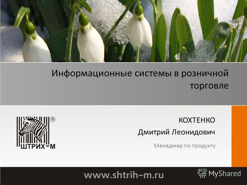 Информационные системы в розничной торговле КОХТЕНКО Дмитрий Леонидович Менеджер по продукту