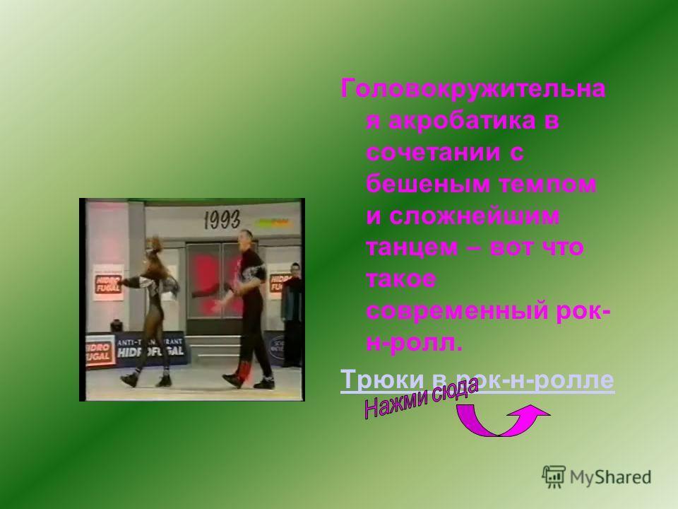 Спортивные танцы Одним из видов спортивных танцев является акробатический рок-н-ролл.Рок-н-ролл-есть танец с элементами акробатики. Рок-н-ролл (англ. – раскачиваться и вертеться) – парный бытовой импровизированный танец американского происхождения, п