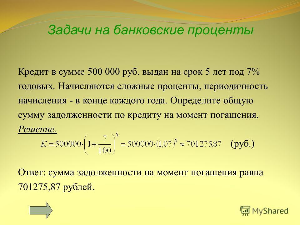 Задачи на банковские проценты Кредит в сумме 500 000 руб. выдан на срок 5 лет под 7% годовых. Начисляются сложные проценты, периодичность начисления - в конце каждого года. Определите общую сумму задолженности по кредиту на момент погашения. Решение.