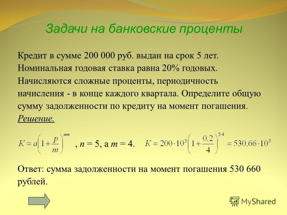 Задачи на банковские проценты Кредит в сумме 200 000 руб. выдан на срок 5 лет. Номинальная годовая ставка равна 20% годовых. Начисляются сложные проценты, периодичность начисления - в конце каждого квартала. Определите общую сумму задолженности по кр