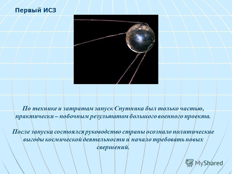 По технике и затратам запуск Спутника был только частью, практически – побочным результатом большого военного проекта. После запуска состоялся руководство страны осознало политические выгоды космической деятельности и начало требовать новых свершений