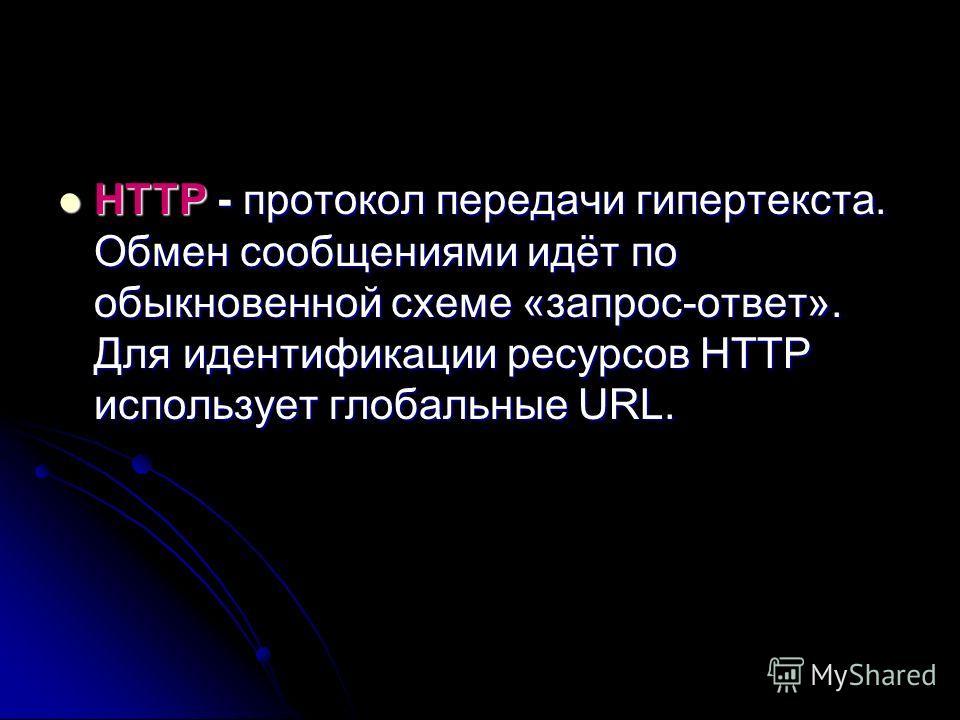 HTTP - протокол передачи гипертекста. Обмен сообщениями идёт по обыкновенной схеме «запрос-ответ». Для идентификации ресурсов HTTP использует глобальные URL. HTTP - протокол передачи гипертекста. Обмен сообщениями идёт по обыкновенной схеме «запрос-о