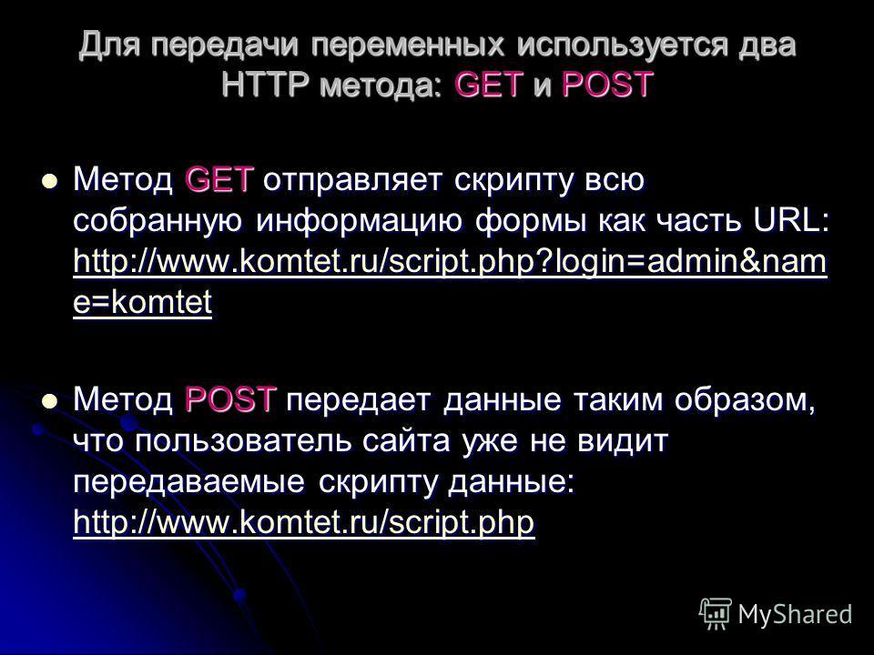 Для передачи переменных используется два HTTP метода: GET и POST Метод GET отправляет скрипту всю собранную информацию формы как часть URL: http://www.komtet.ru/script.php?login=admin&nam e=komtet Метод GET отправляет скрипту всю собранную информацию