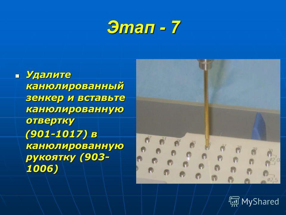 Этап - 7 Удалите канюлированный зенкер и вставьте канюлированную отвертку Удалите канюлированный зенкер и вставьте канюлированную отвертку (901-1017) в канюлированную рукоятку (903- 1006) (901-1017) в канюлированную рукоятку (903- 1006)