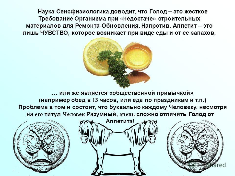 Наука Сенсфизиологика доводит, что Голод – это жесткое Требование Организма при «недостаче» строительных материалов для Ремонта-Обновления. Напротив, Аппетит – это лишь ЧУВСТВО, которое возникает при виде еды и от ее запахов, … или же является «общес