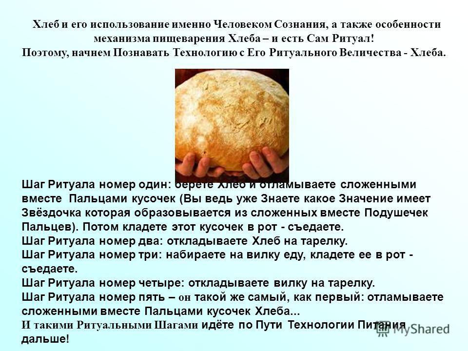 Хлеб и его использование именно Человеком Сознания, а также особенности механизма пищеварения Хлеба – и есть Сам Ритуал! Поэтому, начнем Познавать Технологию с Его Ритуального Величества - Хлеба. Шаг Ритуала номер один: берете Хлеб и отламываете слож