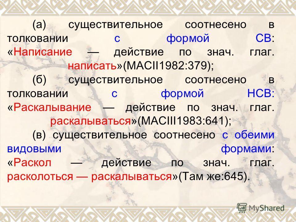 (а) существительное соотнесено в толковании с формой СВ: «Написание действие по знач. глаг. написать»(МАС1982:379); (б) существительное соотнесено в толковании с формой НСВ: «Раскалывание действие по знач. глаг. раскалываться»(МАС1983:641); (в) сущес