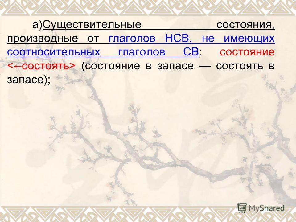 а)Существительные состояния, производные от глаголов НСВ, не имеющих соотносительных глаголов СВ: состояние (состояние в запасе состоять в запасе);