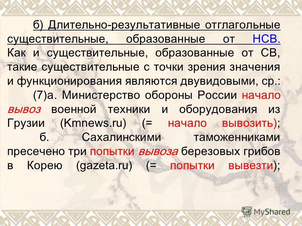 б) Длительно-результативные отглагольные существительные, образованные от НСВ. Как и существительные, образованные от СВ, такие существительные с точки зрения значения и функционирования являются двувидовыми, ср.: (7)а. Министерство обороны России на