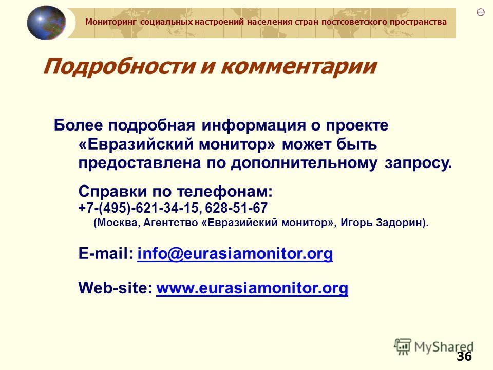 Мониторинг социальных настроений населения стран постсоветского пространства 36 Подробности и комментарии Более подробная информация о проекте «Евразийский монитор» может быть предоставлена по дополнительному запросу. Справки по телефонам: +7-(495)-6