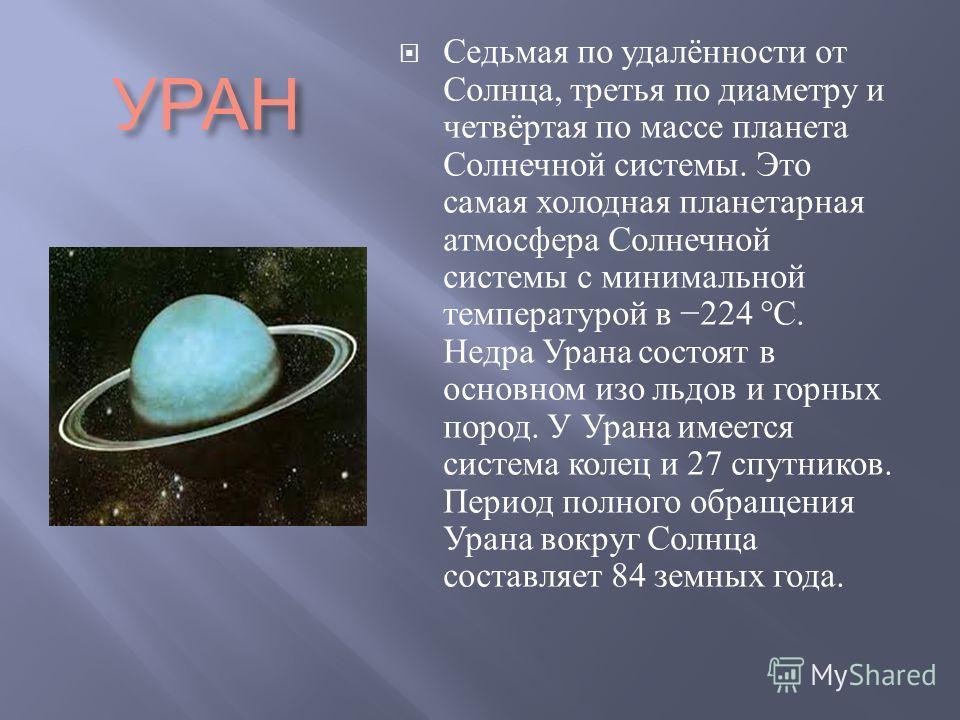 УРАН Седьмая по удалённости от Солнца, третья по диаметру и четвёртая по массе планета Солнечной системы. Это самая холодная планетарная атмосфера Солнечной системы с минимальной температурой в 224 °C. Недра Урана состоят в основном изо льдов и горны