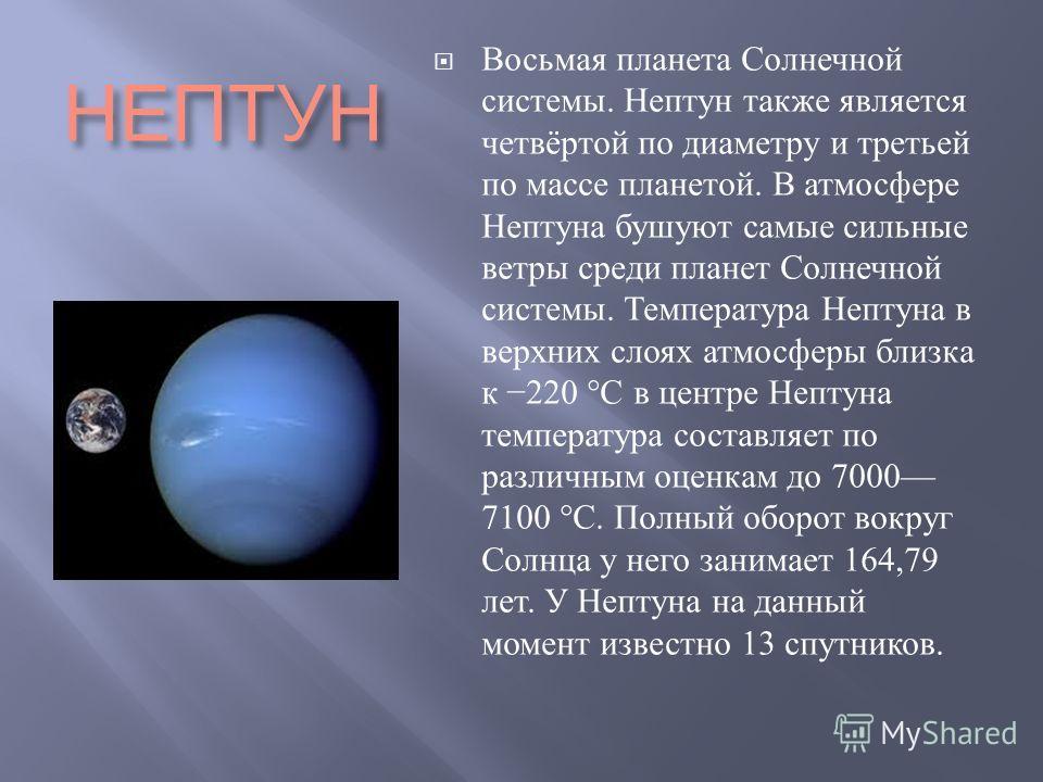 НЕПТУН Восьмая планета Солнечной системы. Нептун также является четвёртой по диаметру и третьей по массе планетой. В атмосфере Нептуна бушуют самые сильные ветры среди планет Солнечной системы. Температура Нептуна в верхних слоях атмосферы близка к 2