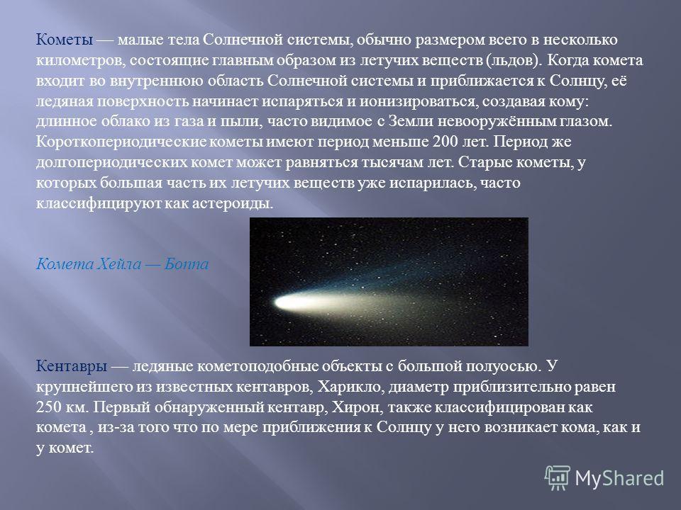 Кометы малые тела Солнечной системы, обычно размером всего в несколько километров, состоящие главным образом из летучих веществ ( льдов ). Когда комета входит во внутреннюю область Солнечной системы и приближается к Солнцу, её ледяная поверхность нач