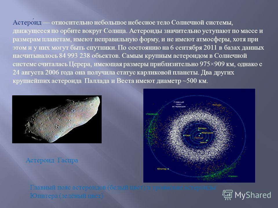Астероид относительно небольшое небесное тело Солнечной системы, движущееся по орбите вокруг Солнца. Астероиды значительно уступают по массе и размерам планетам, имеют неправильную форму, и не имеют атмосферы, хотя при этом и у них могут быть спутник