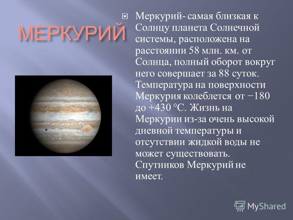 МЕРКУРИЙ Меркурий - самая близкая к Солнцу планета Солнечной системы, расположена на расстоянии 58 млн. км. от Солнца, полный оборот вокруг него совершает за 88 суток. Температура на поверхности Меркурия колеблется от 180 до +430 °C. Жизнь на Меркури