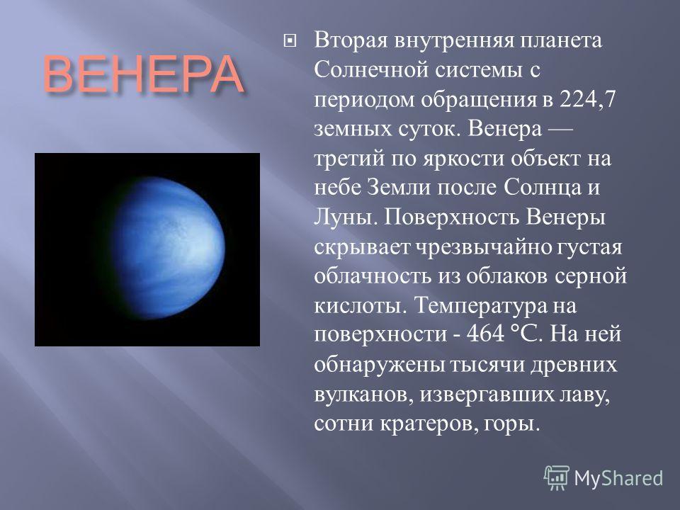ВЕНЕРА Вторая внутренняя планета Солнечной системы с периодом обращения в 224,7 земных суток. Венера третий по яркости объект на небе Земли после Солнца и Луны. Поверхность Венеры скрывает чрезвычайно густая облачность из облаков серной кислоты. Темп