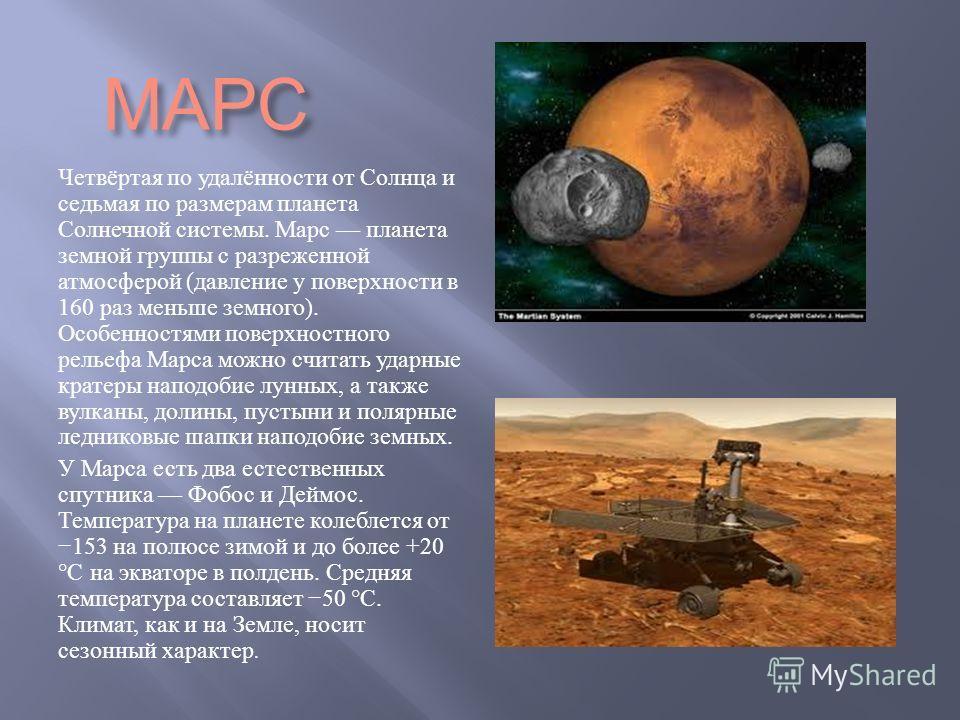 МАРС Четвёртая по удалённости от Солнца и седьмая по размерам планета Солнечной системы. Марс планета земной группы с разреженной атмосферой ( давление у поверхности в 160 раз меньше земного ). Особенностями поверхностного рельефа Марса можно считать