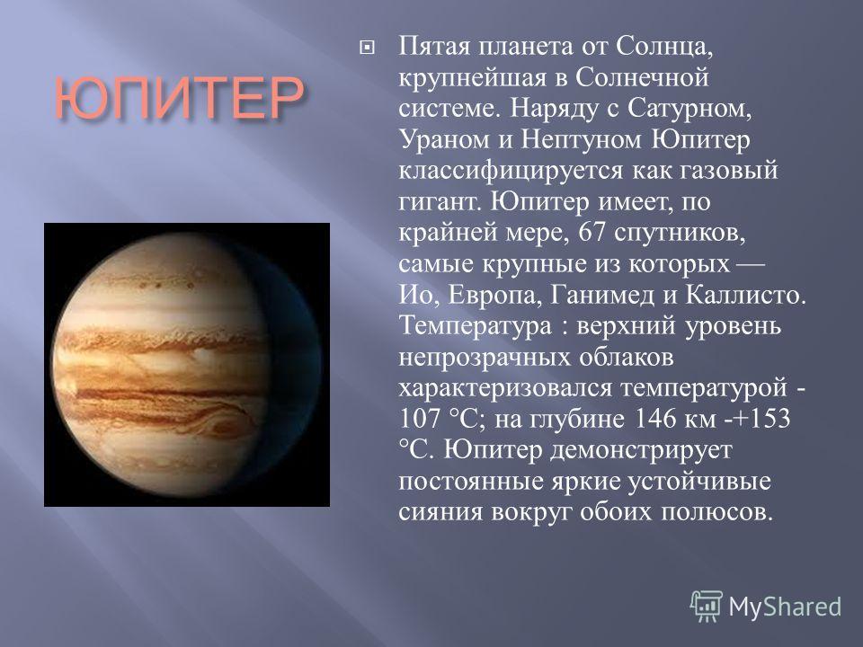 ЮПИТЕР Пятая планета от Солнца, крупнейшая в Солнечной системе. Наряду с Сатурном, Ураном и Нептуном Юпитер классифицируется как газовый гигант. Юпитер имеет, по крайней мере, 67 спутников, самые крупные из которых Ио, Европа, Ганимед и Каллисто. Тем