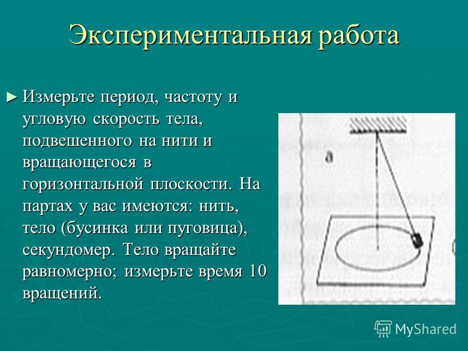 Экспериментальная работа Измерьте период, частоту и угловую скорость тела, подвешенного на нити и вращающегося в горизонтальной плоскости. На партах у вас имеются: нить, тело (бусинка или пуговица), секундомер. Тело вращайте равномерно; измерьте врем