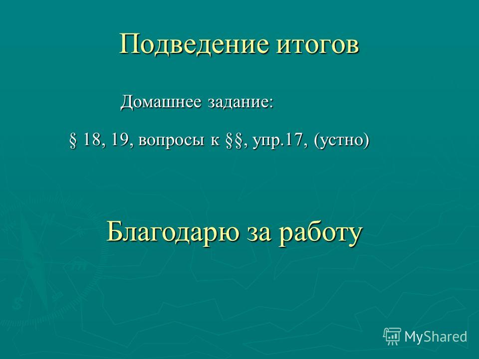 Подведение итогов Домашнее задание: Домашнее задание: § 18, 19, вопросы к §§, упр.17, (устно) § 18, 19, вопросы к §§, упр.17, (устно) Благодарю за работу Благодарю за работу
