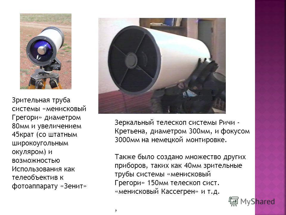 Зрительная труба системы «менисковый Грегори» диаметром 80мм и увеличением 45крат (со штатным широкоугольным окуляром) и возможностью Использования как телеобъектив к фотоаппарату «Зенит» Зеркальный телескоп системы Ричи - Кретьена, диаметром 300мм,