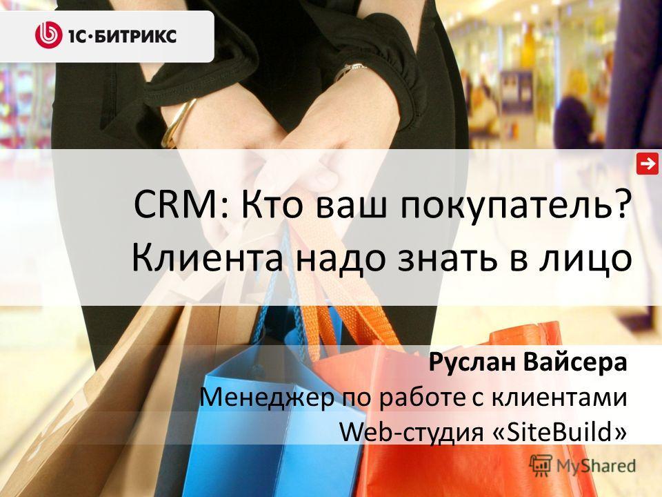 CRM: Кто ваш покупатель? Клиента надо знать в лицо Руслан Вайсера Менеджер по работе с клиентами Web-студия «SiteBuild»