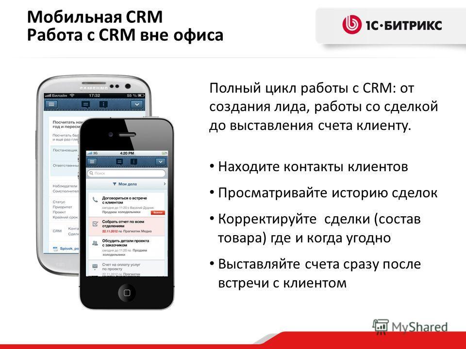 Мобильная CRM Работа с CRM вне офиса Полный цикл работы с CRM: от создания лида, работы со сделкой до выставления счета клиенту. Находите контакты клиентов Просматривайте историю сделок Корректируйте сделки (состав товара) где и когда угодно Выставля
