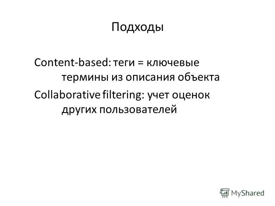 Подходы Content-based: теги = ключевые термины из описания объекта Collaborative filtering: учет оценок других пользователей