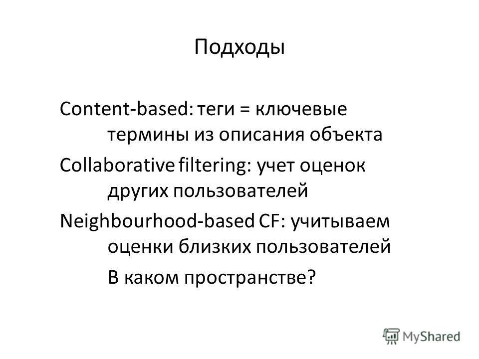 Подходы Content-based: теги = ключевые термины из описания объекта Collaborative filtering: учет оценок других пользователей Neighbourhood-based CF: учитываем оценки близких пользователей В каком пространстве?