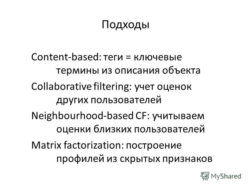 Подходы Content-based: теги = ключевые термины из описания объекта Collaborative filtering: учет оценок других пользователей Neighbourhood-based CF: учитываем оценки близких пользователей Matrix factorization: построение профилей из скрытых признаков