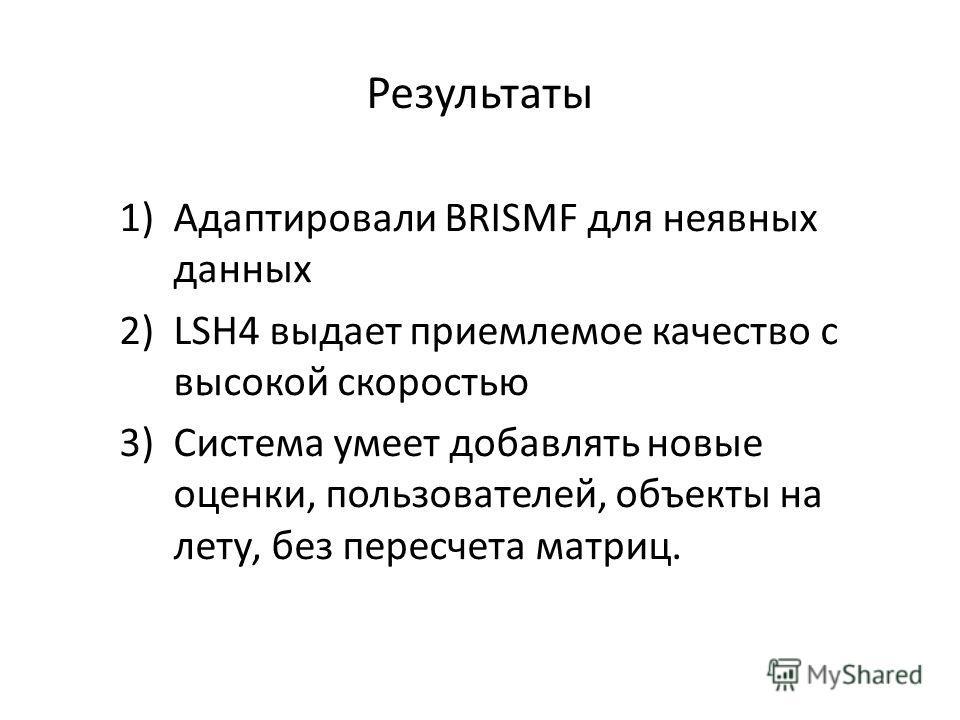 Результаты 1)Адаптировали BRISMF для неявных данных 2)LSH4 выдает приемлемое качество с высокой скоростью 3)Система умеет добавлять новые оценки, пользователей, объекты на лету, без пересчета матриц.