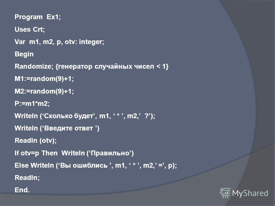 Program Ex1; Uses Crt; Var m1, m2, p, otv: integer; Begin Randomize; {генератор случайных чисел < 1} M1:=random(9)+1; M2:=random(9)+1; P:=m1*m2; Writeln (Сколько будет, m1, *, m2, ?); Writeln (Введите ответ ) Readln (otv); If otv=p Then Writeln (Прав