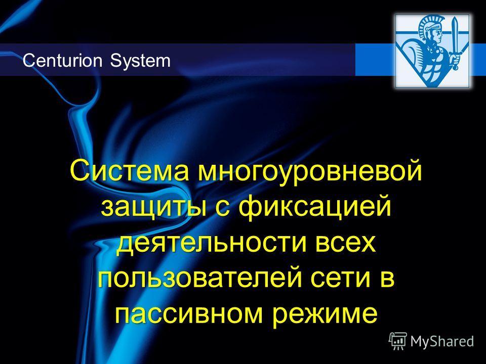 Centurion System Система многоуровневой защиты с фиксацией деятельности всех пользователей сети в пассивном режиме