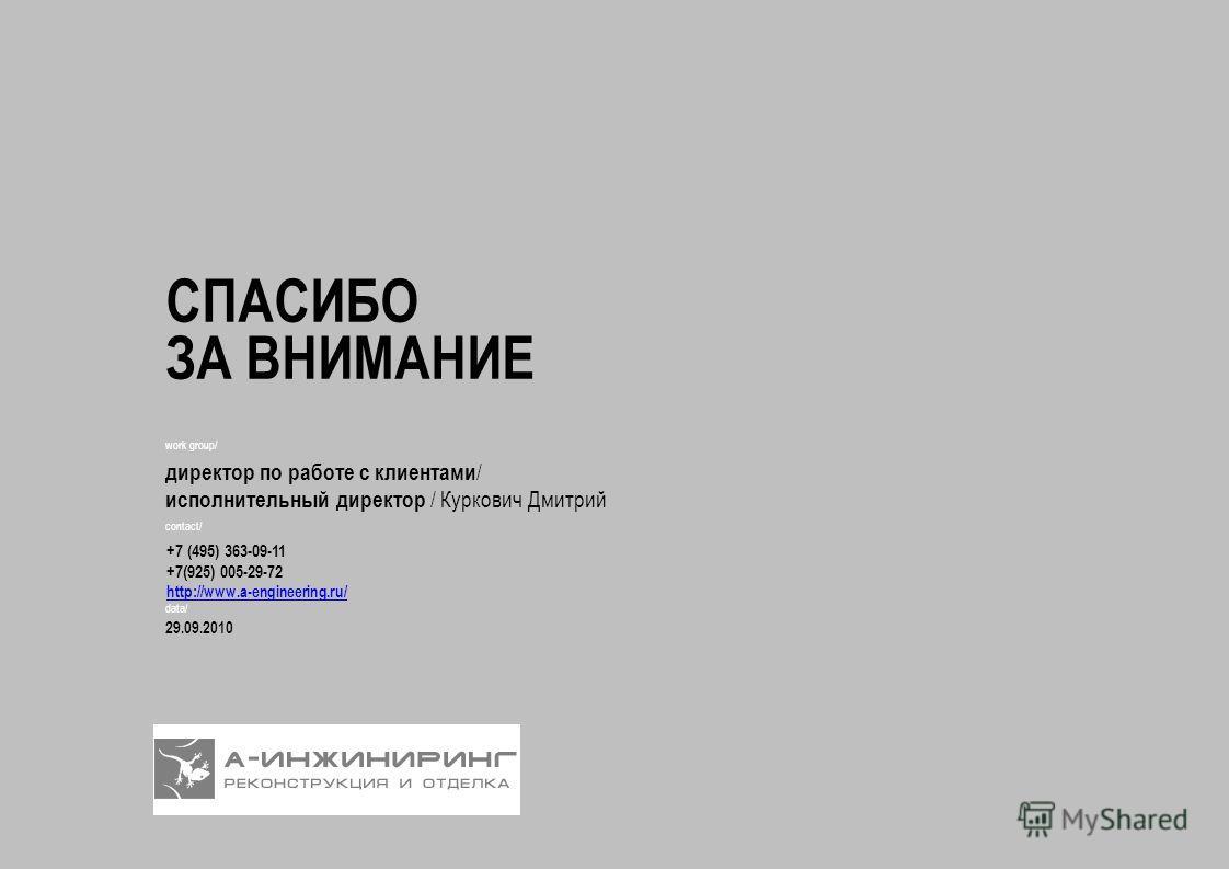 СПАСИБО ЗА ВНИМАНИЕ data/ 29.09.2010 work group/ директор по работе с клиентами / исполнительный директор / Куркович Дмитрий contact/ +7 (495) 363-09-11 +7(925) 005-29-72 http://www.a-engineering.ru/