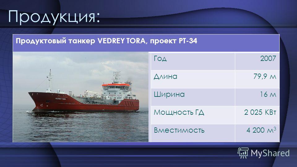 Продукция: Продуктовый танкер VEDREY TORA, проект PT-34 Год2007 Длина79,9 м Ширина16 м Мощность ГД2 025 КВт Вместимость4 200 м 3