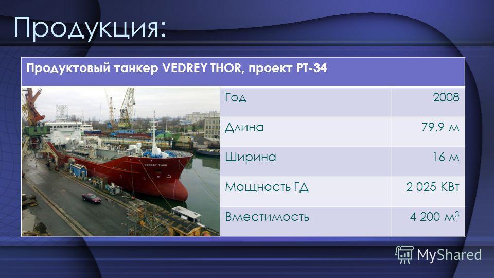 Продукция: Продуктовый танкер VEDREY THOR, проект PT-34 Год2008 Длина79,9 м Ширина16 м Мощность ГД2 025 КВт Вместимость4 200 м 3