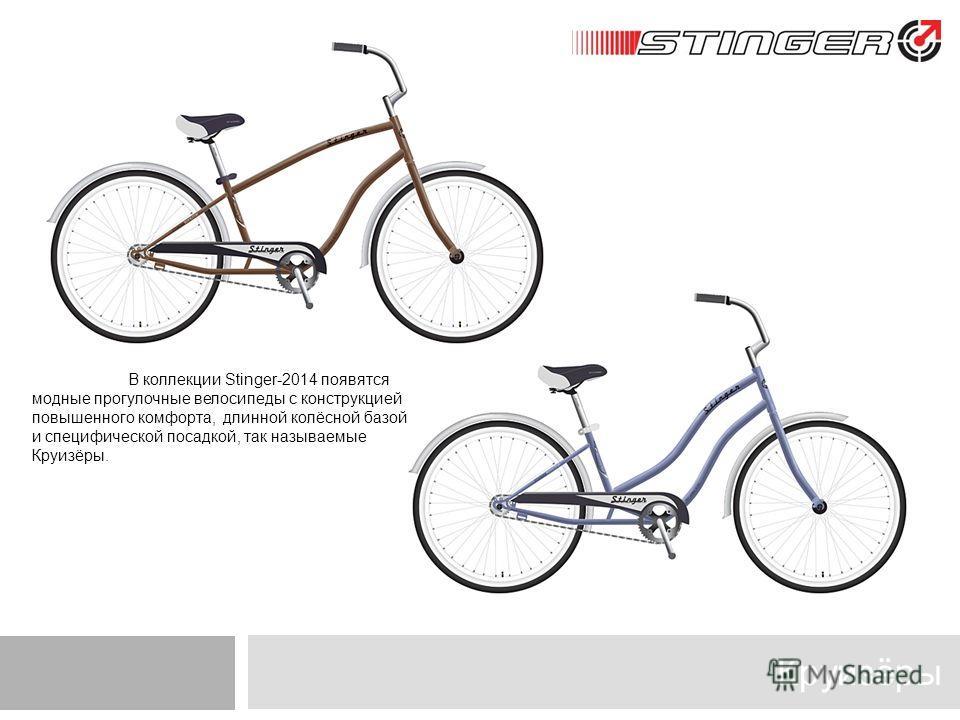 Круизёры В коллекции Stinger-2014 появятся модные прогулочные велосипеды с конструкцией повышенного комфорта, длинной колёсной базой и специфической посадкой, так называемые Круизёры.