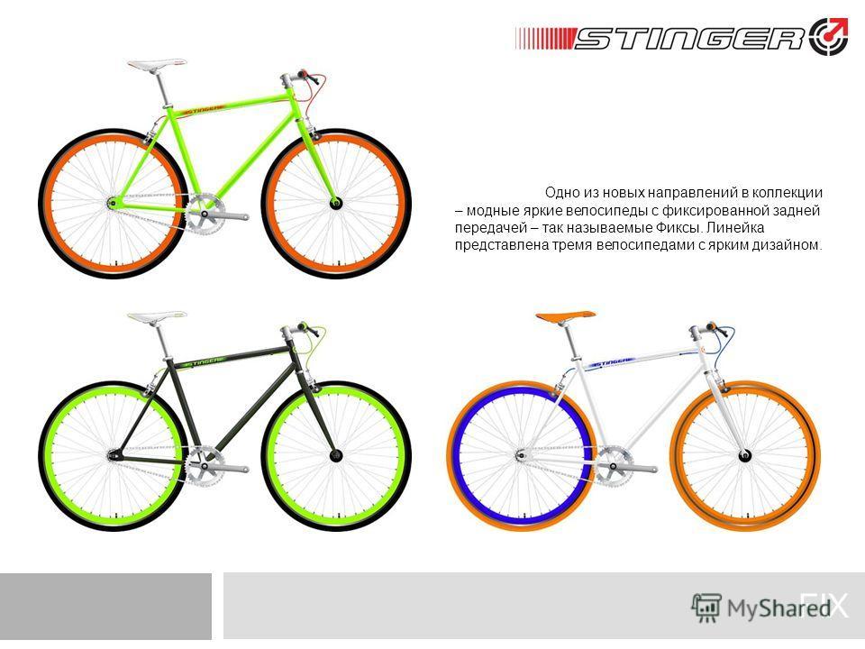 FIX Одно из новых направлений в коллекции – модные яркие велосипеды с фиксированной задней передачей – так называемые Фиксы. Линейка представлена тремя велосипедами с ярким дизайном.