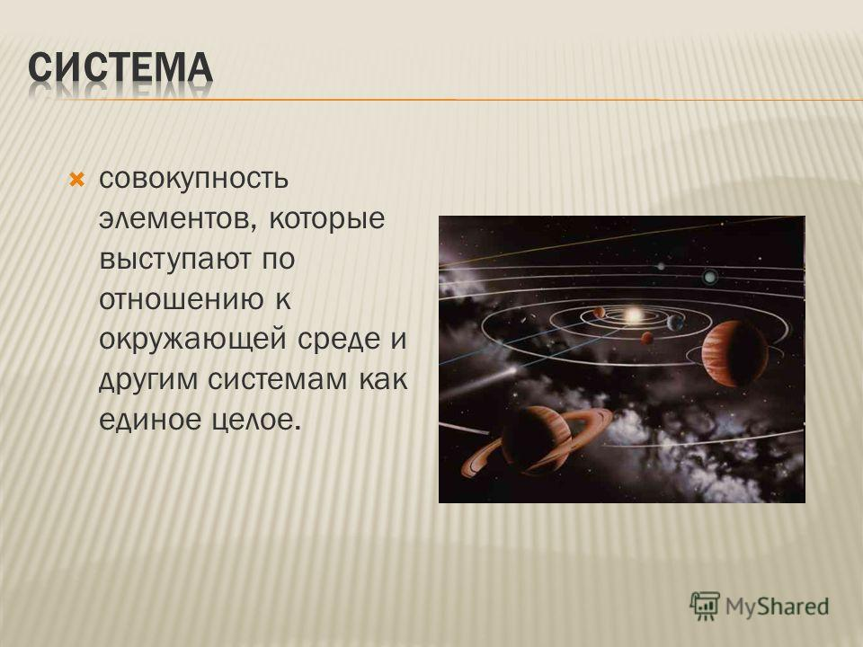 совокупность элементов, которые выступают по отношению к окружающей среде и другим системам как единое целое.