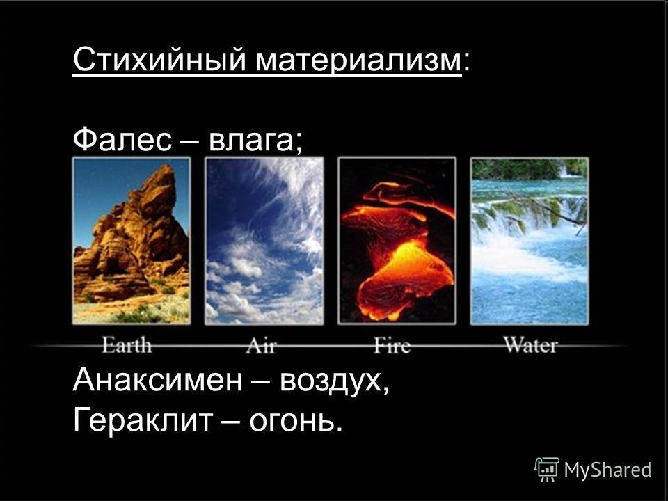 Стихийный материализм: Фалес – влага; Анаксимен – воздух, Гераклит – огонь. Стихийный материализм: Фалес – влага; Анаксимен – воздух, Гераклит – огонь. Стихийный материализм: Фалес – влага; Анаксимен – воздух, Гераклит – огонь.