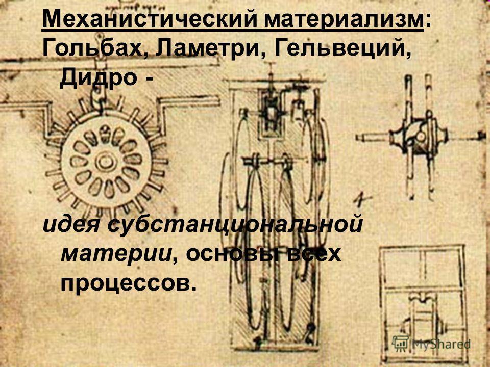 Механистический материализм: Гольбах, Ламетри, Гельвеций, Дидро - идея субстанциональной материи, основы всех процессов.
