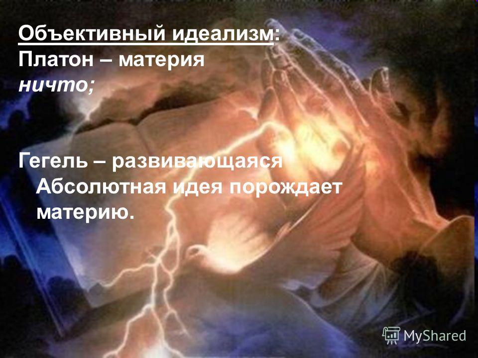 Объективный идеализм: Платон – материя ничто; Гегель – развивающаяся Абсолютная идея порождает материю.