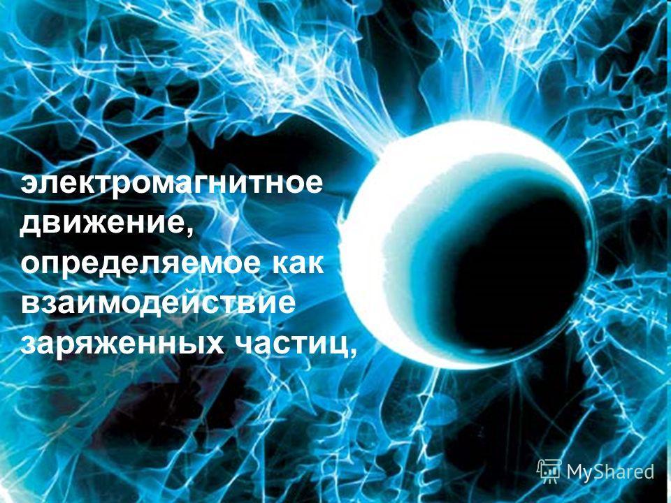 электромагнитное движение, определяемое как взаимодействие заряженных частиц,