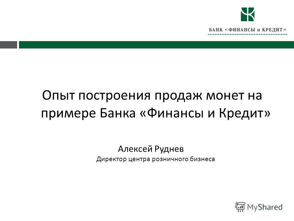 Опыт построения продаж монет на примере Банка « Финансы и Кредит » Алексей Руднев Директор центра розничного бизнеса