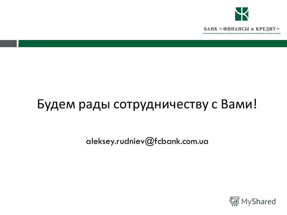 Будем рады сотрудничеству с Вами ! aleksey.rudniev@fcbank.com.ua
