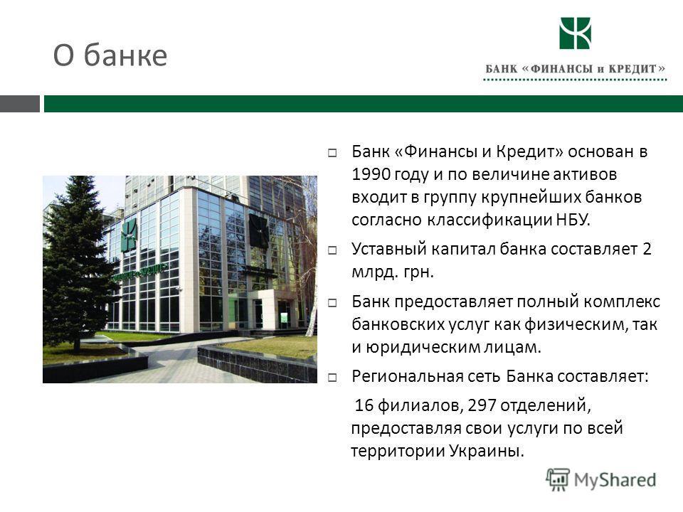 О банке Банк « Финансы и Кредит » основан в 1990 году и по величине активов входит в группу крупнейших банков согласно классификации НБУ. Уставный капитал банка составляет 2 млрд. грн. Банк предоставляет полный комплекс банковских услуг как физически