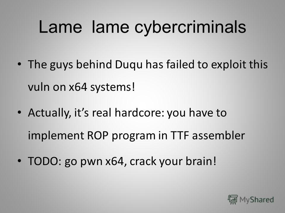 Lame lame cybercriminals The guys behind Duqu has failed to exploit this vuln on x64 systems! Actually, its real hardcore: you have to implement ROP program in TTF assembler TODO: go pwn x64, crack your brain!
