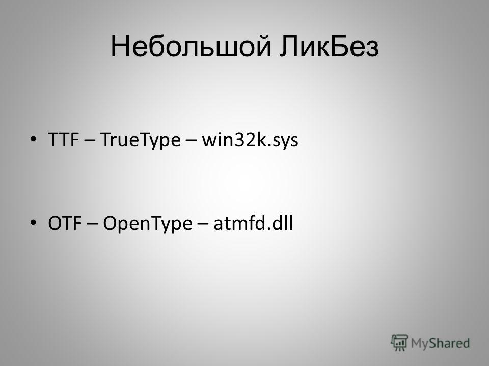 Небольшой ЛикБез TTF – TrueType – win32k.sys OTF – OpenType – atmfd.dll