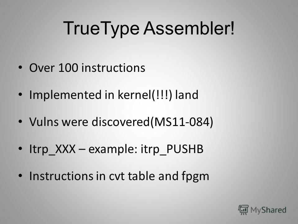 TrueType Assembler! Over 100 instructions Implemented in kernel(!!!) land Vulns were discovered(MS11-084) Itrp_XXX – example: itrp_PUSHB Instructions in cvt table and fpgm